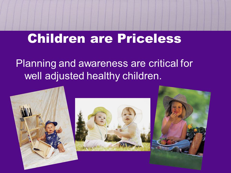 Children are Priceless Planning and awareness are critical for well adjusted healthy children.