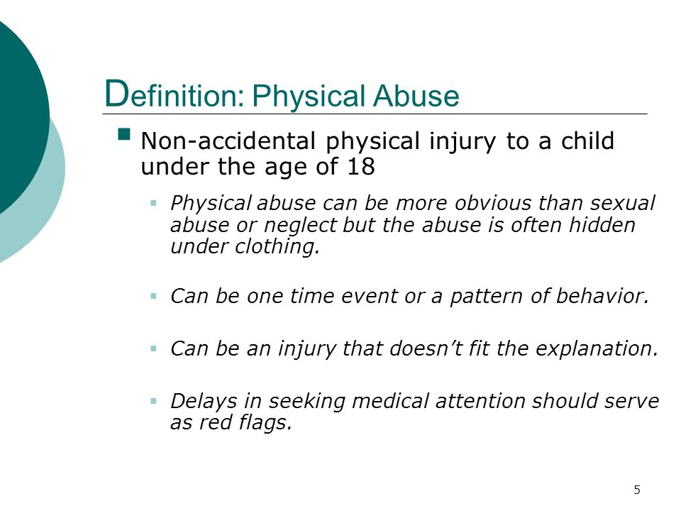 6 I ndicators: Physical Abuse Consider the possibility of physical abuse when the child exhibits:  unexplained bruises, especially in various stages of healing  welts, lacerations, or abrasions  burns, especially cigarette burns  patterned marks, such as belt or loop marks  injuries on two or more planes of the child's body such as the buttocks and arms  cuts or punctures  bald spots  head injuries  wears clothing inappropriate for the weather to cover the body  limited verbal ability  limited self esteem  cognitive or intellectual deficits
