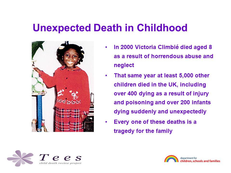 Unexpected Death in Childhood In 2000 Victoria Climbié died aged 8 as a result of horrendous abuse and neglect That same year at least 5,000 other children died in the UK, including over 400 dying as a result of injury and poisoning and over 200 infants dying suddenly and unexpectedly Every one of these deaths is a tragedy for the family
