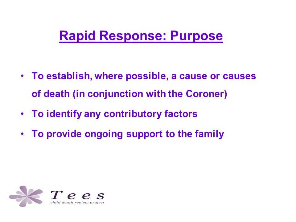 Rapid Response: Purpose To establish, where possible, a cause or causes of death (in conjunction with the Coroner) To identify any contributory factors To provide ongoing support to the family