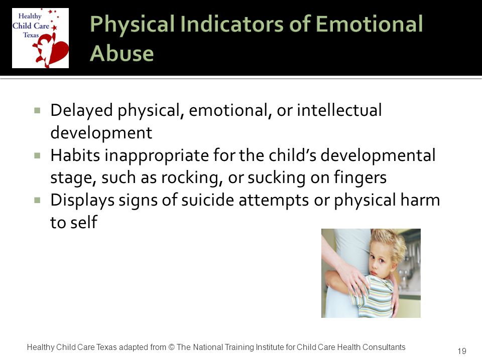  Delayed physical, emotional, or intellectual development  Habits inappropriate for the child's developmental stage, such as rocking, or sucking on fingers  Displays signs of suicide attempts or physical harm to self 19 Healthy Child Care Texas adapted from © The National Training Institute for Child Care Health Consultants
