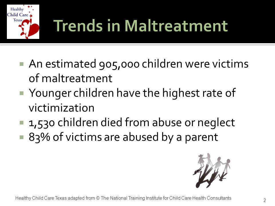  Name the four types of child maltreatment  Describe the common indicators of child maltreatment  Discuss the role of child care providers in reporting child maltreatment  Understand the role of the CCHC in preventing and responding to child maltreatment 3 Healthy Child Care Texas adapted from © The National Training Institute for Child Care Health Consultants