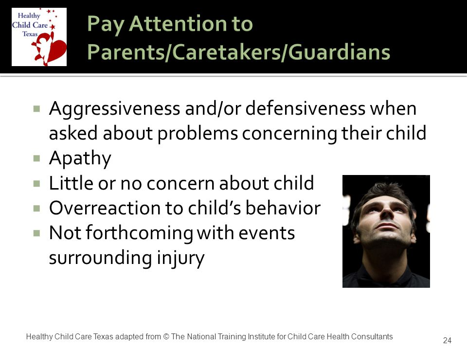  Aggressiveness and/or defensiveness when asked about problems concerning their child  Apathy  Little or no concern about child  Overreaction to child's behavior  Not forthcoming with events surrounding injury 24 Healthy Child Care Texas adapted from © The National Training Institute for Child Care Health Consultants