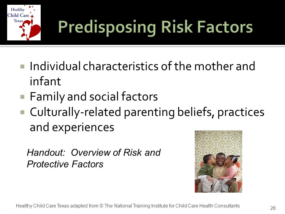  Individual characteristics of the mother and infant  Family and social factors  Culturally-related parenting beliefs, practices and experiences 26 Handout: Overview of Risk and Protective Factors Healthy Child Care Texas adapted from © The National Training Institute for Child Care Health Consultants