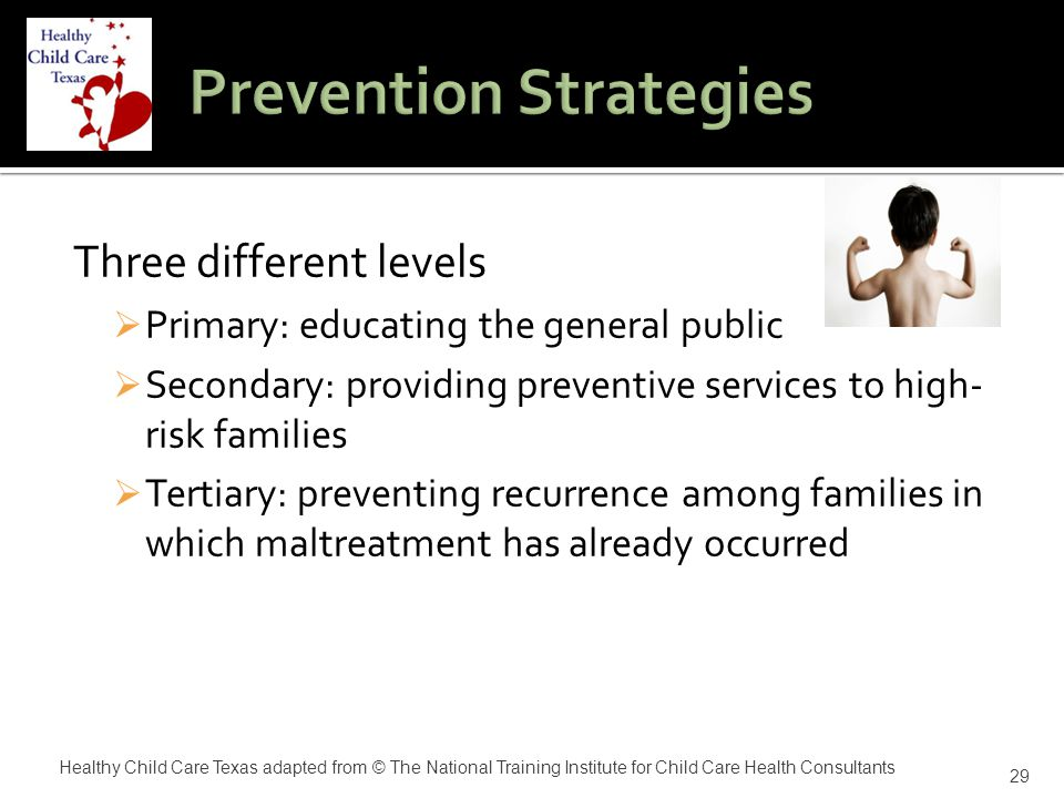 Three different levels  Primary: educating the general public  Secondary: providing preventive services to high- risk families  Tertiary: preventing recurrence among families in which maltreatment has already occurred 29 Healthy Child Care Texas adapted from © The National Training Institute for Child Care Health Consultants