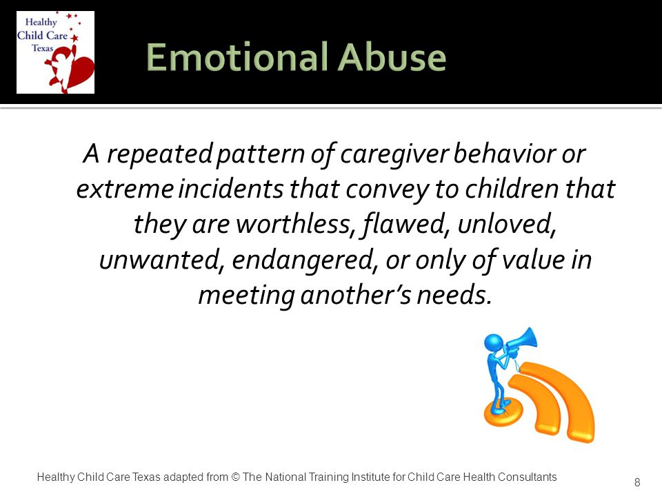  Blaming, belittling, or rejecting a child  Threatening violence toward a child  Placing a child in isolation  Exploiting or corrupting  Failing to express affection  Constantly treating siblings unequally  A persistent lack of concern for the child's welfare 9 Healthy Child Care Texas adapted from © The National Training Institute for Child Care Health Consultants