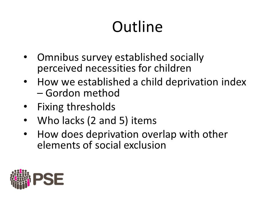 Outline Omnibus survey established socially perceived necessities for children How we established a child deprivation index – Gordon method Fixing thresholds Who lacks (2 and 5) items How does deprivation overlap with other elements of social exclusion