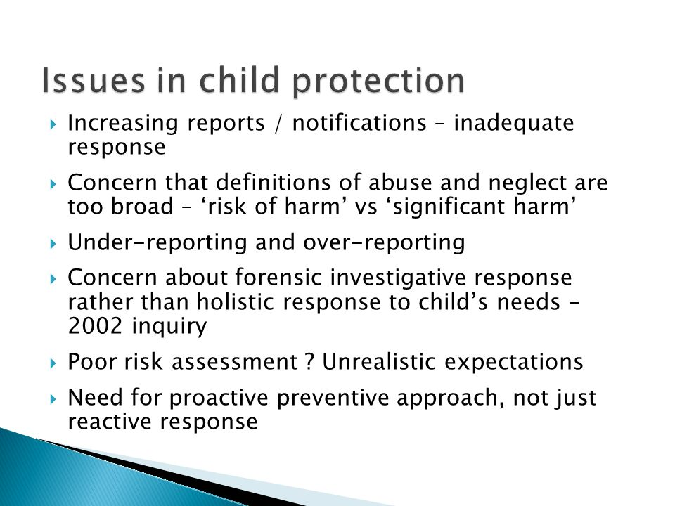  Increasing reports / notifications – inadequate response  Concern that definitions of abuse and neglect are too broad – 'risk of harm' vs 'significant harm'  Under-reporting and over-reporting  Concern about forensic investigative response rather than holistic response to child's needs – 2002 inquiry  Poor risk assessment .