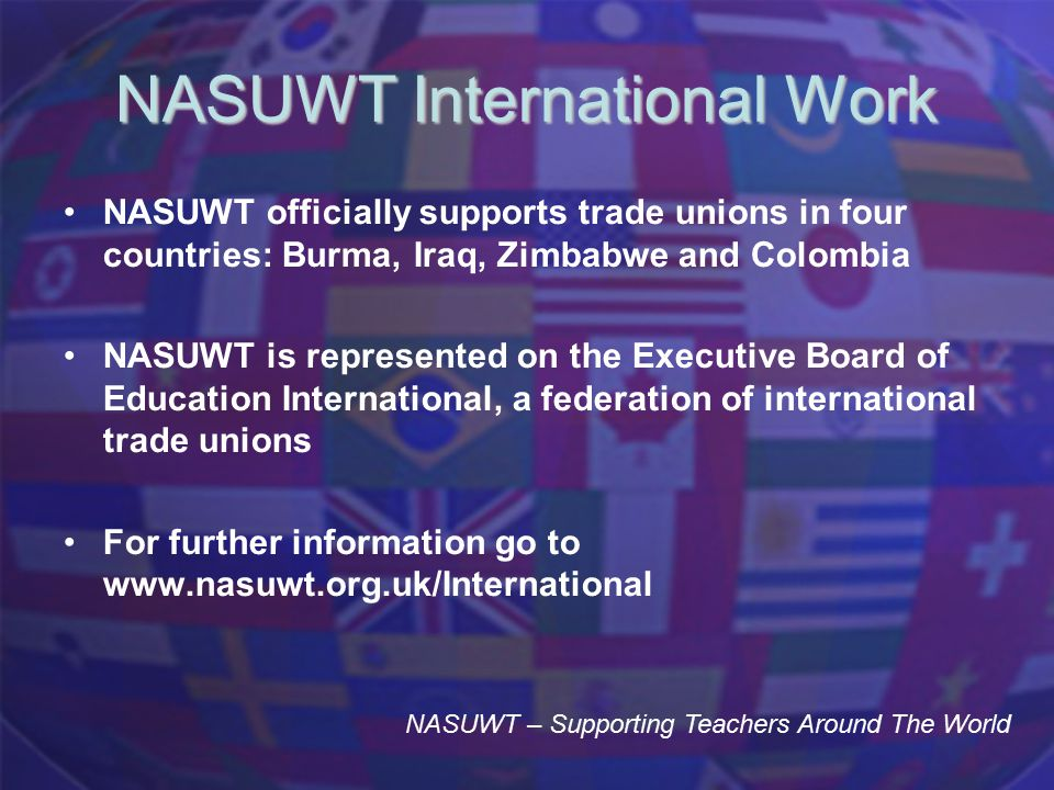 NASUWT International Work NASUWT officially supports trade unions in four countries: Burma, Iraq, Zimbabwe and Colombia NASUWT is represented on the Executive Board of Education International, a federation of international trade unions For further information go to www.nasuwt.org.uk/International NASUWT – Supporting Teachers Around The World