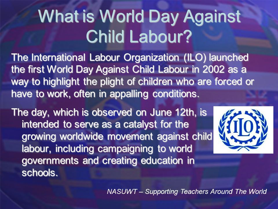 What is World Day Against Child Labour? The day, which is observed on June 12th, is intended to serve as a catalyst for the growing worldwide movement