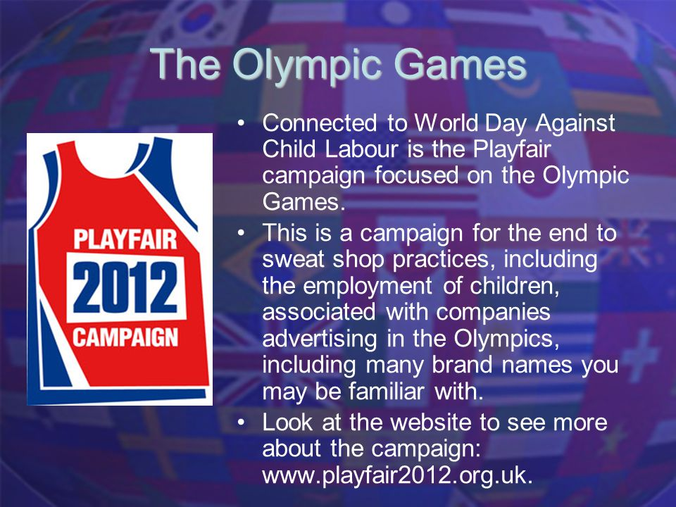 The Olympic Games Connected to World Day Against Child Labour is the Playfair campaign focused on the Olympic Games. This is a campaign for the end to