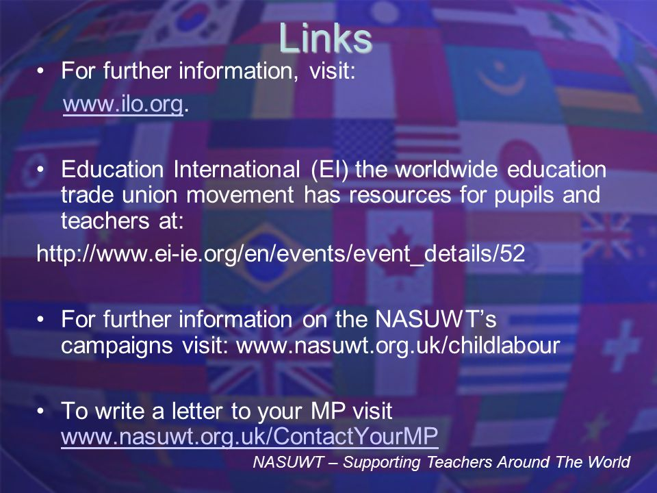 Links For further information, visit: www.ilo.org.www.ilo.org Education International (EI) the worldwide education trade union movement has resources for pupils and teachers at: http://www.ei-ie.org/en/events/event_details/52 For further information on the NASUWT's campaigns visit: www.nasuwt.org.uk/childlabour To write a letter to your MP visit www.nasuwt.org.uk/ContactYourMP www.nasuwt.org.uk/ContactYourMP NASUWT – Supporting Teachers Around The World