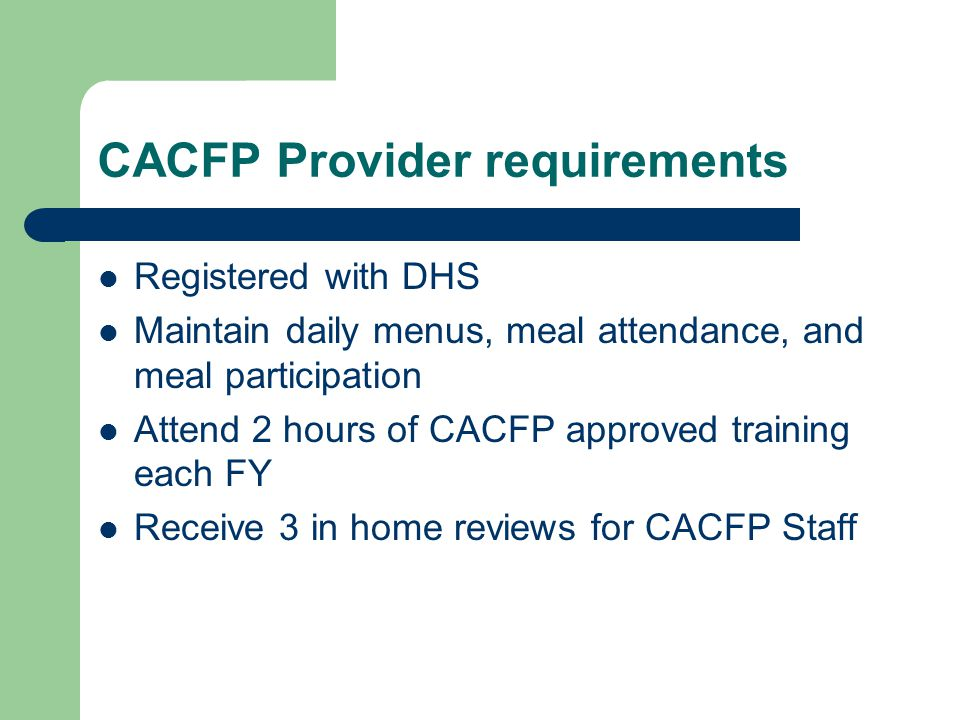 CACFP Provider requirements Registered with DHS Maintain daily menus, meal attendance, and meal participation Attend 2 hours of CACFP approved training each FY Receive 3 in home reviews for CACFP Staff