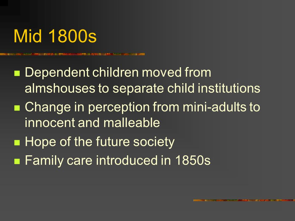 Mid 1800s Dependent children moved from almshouses to separate child institutions Change in perception from mini-adults to innocent and malleable Hope of the future society Family care introduced in 1850s