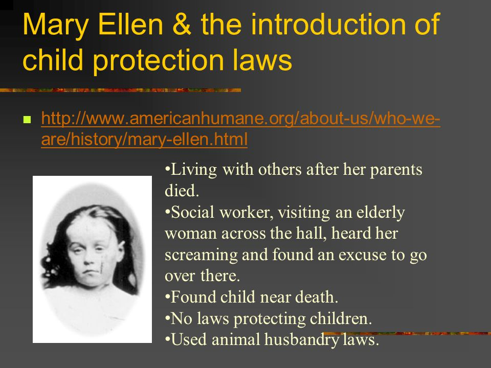 Mary Ellen & the introduction of child protection laws http://www.americanhumane.org/about-us/who-we- are/history/mary-ellen.html http://www.americanhumane.org/about-us/who-we- are/history/mary-ellen.html Living with others after her parents died.