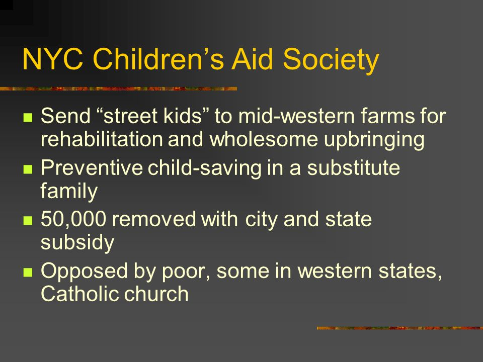 NYC Children's Aid Society Send street kids to mid-western farms for rehabilitation and wholesome upbringing Preventive child-saving in a substitute family 50,000 removed with city and state subsidy Opposed by poor, some in western states, Catholic church