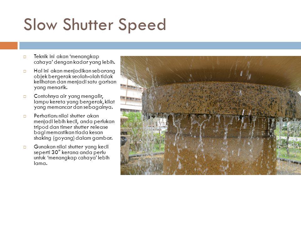 Slow Shutter Speed  Teknik ini akan 'menangkap cahaya' dengan kadar yang lebih.  Hal ini akan menjadikan sebarang objek bergerak seolah-olah tidak k