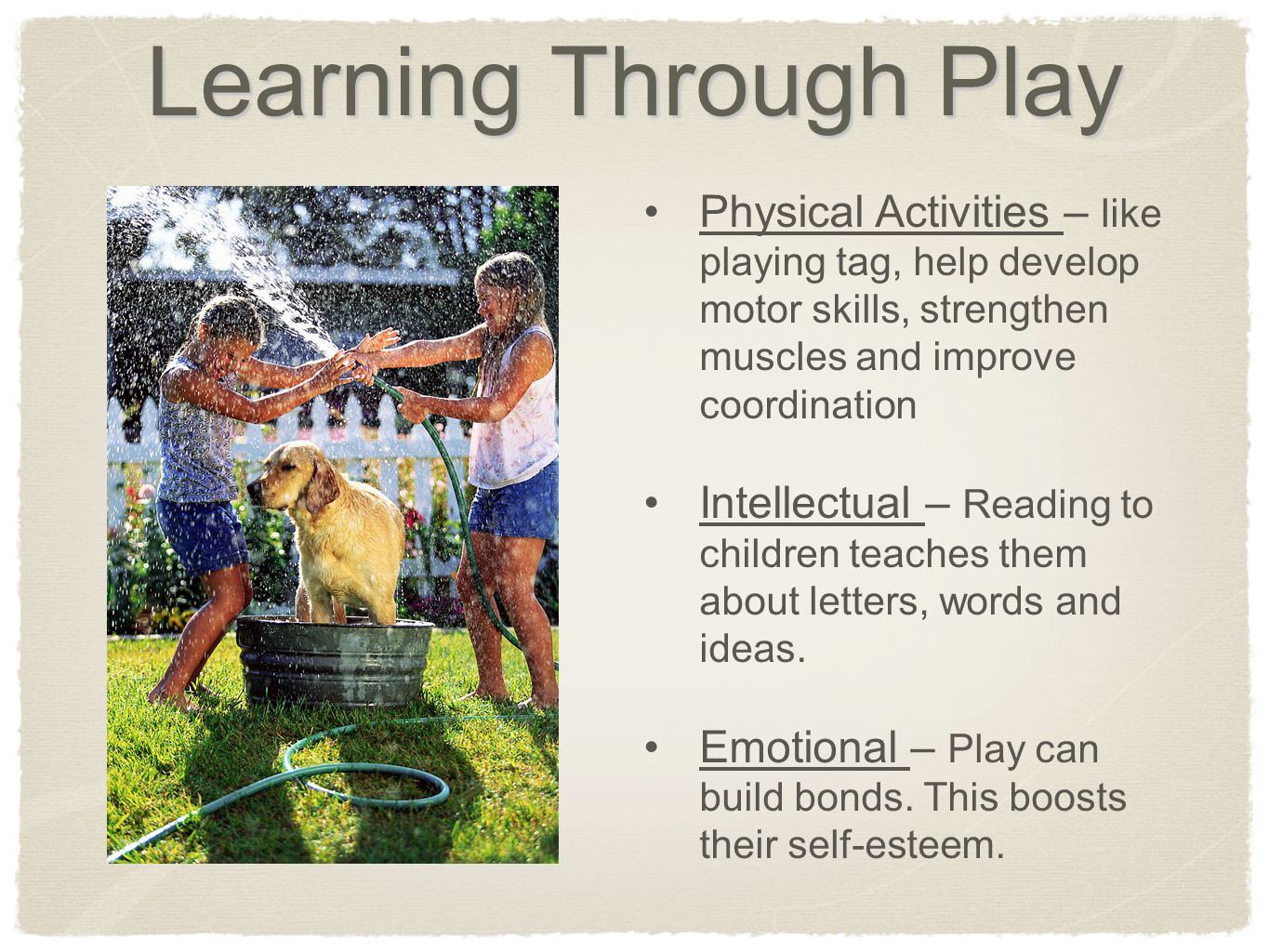 Learning Through Play Physical Activities – like playing tag, help develop motor skills, strengthen muscles and improve coordination Intellectual – Reading to children teaches them about letters, words and ideas.
