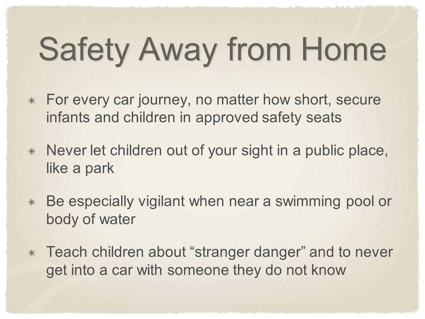 Safety Away from Home For every car journey, no matter how short, secure infants and children in approved safety seats Never let children out of your sight in a public place, like a park Be especially vigilant when near a swimming pool or body of water Teach children about stranger danger and to never get into a car with someone they do not know
