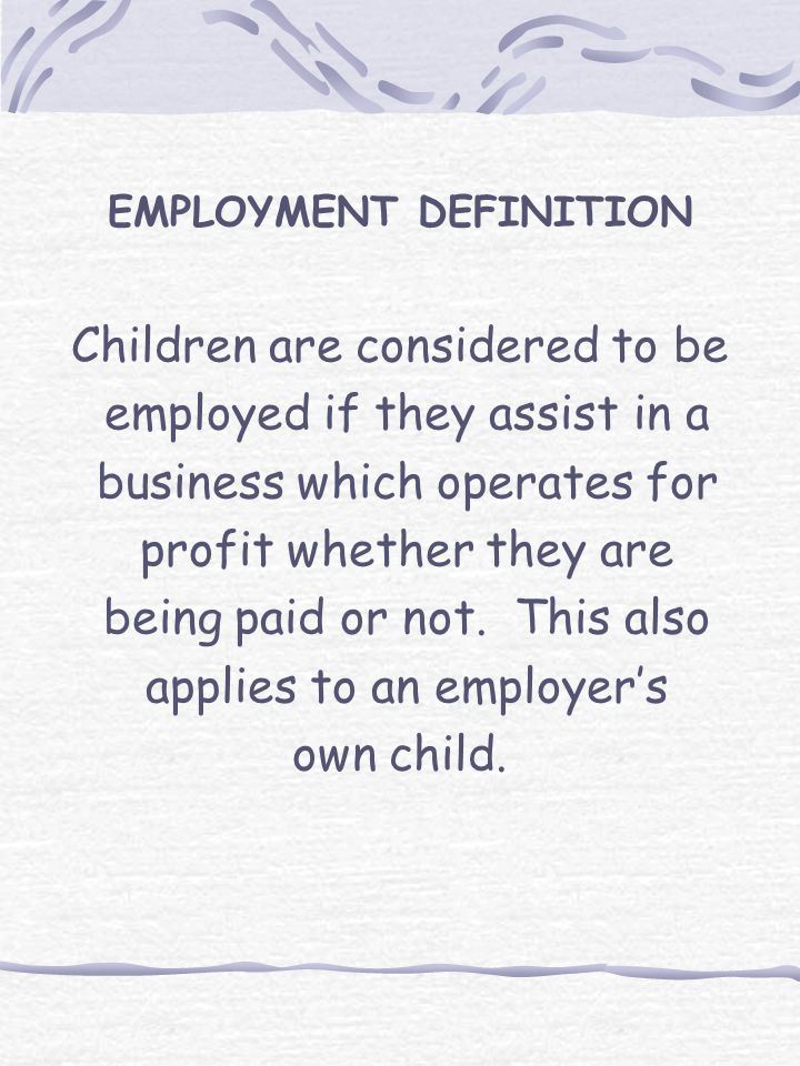 EMPLOYMENT DEFINITION Children are considered to be employed if they assist in a business which operates for profit whether they are being paid or not.