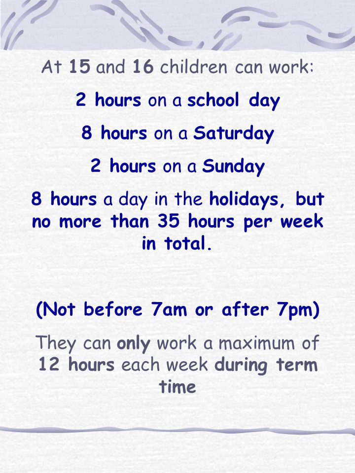 At 13 and 14 a children can work: 2 hours on a school day 5 hours on a Saturday 2 hours on a Sunday 5 hours each day in the holidays (Not before 7am or after 7pm) They can work a maximum of 12 hours each week during term time 25 hours a week in the school holidays