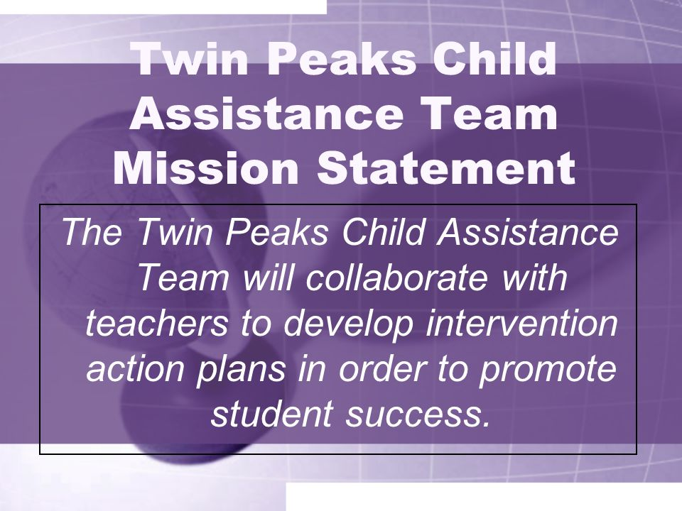 Twin Peaks Child Assistance Team Mission Statement The Twin Peaks Child Assistance Team will collaborate with teachers to develop intervention action plans in order to promote student success.