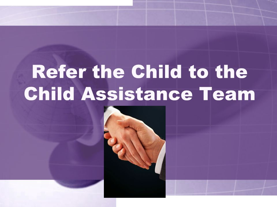 Refer the Child to the Child Assistance Team