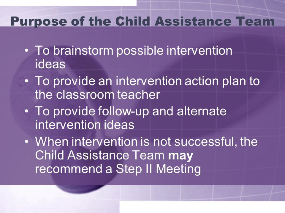 Purpose of the Child Assistance Team To brainstorm possible intervention ideas To provide an intervention action plan to the classroom teacher To provide follow-up and alternate intervention ideas When intervention is not successful, the Child Assistance Team may recommend a Step II Meeting