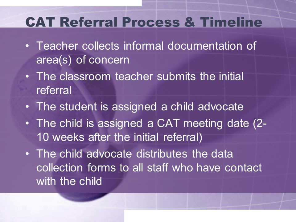 CAT Referral Process & Timeline Teacher collects informal documentation of area(s) of concern The classroom teacher submits the initial referral The student is assigned a child advocate The child is assigned a CAT meeting date (2- 10 weeks after the initial referral) The child advocate distributes the data collection forms to all staff who have contact with the child