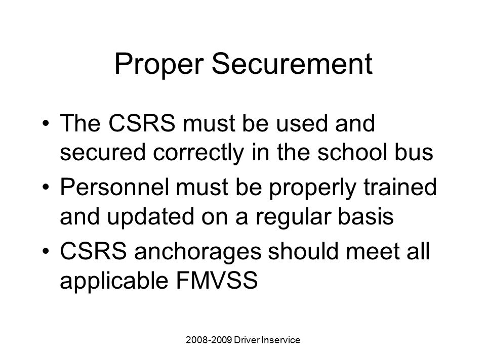 Driver Inservice Proper Securement The CSRS must be used and secured correctly in the school bus Personnel must be properly trained and updated on a regular basis CSRS anchorages should meet all applicable FMVSS