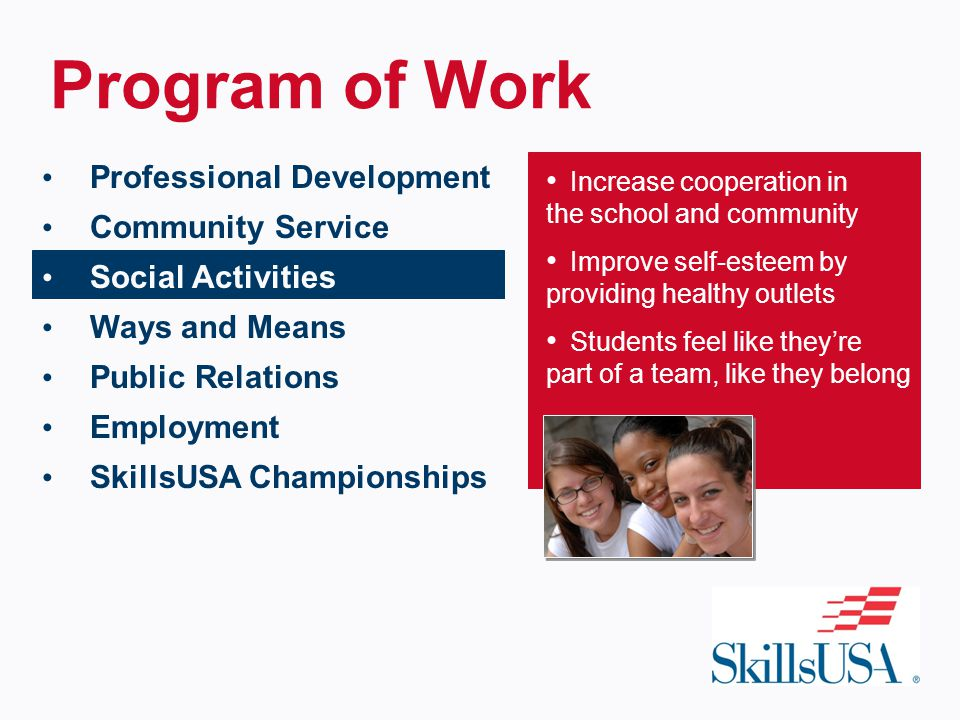 Program of Work Increase cooperation in the school and community Improve self-esteem by providing healthy outlets Students feel like they're part of a team, like they belong Professional Development Community Service Social Activities Ways and Means Public Relations Employment SkillsUSA Championships