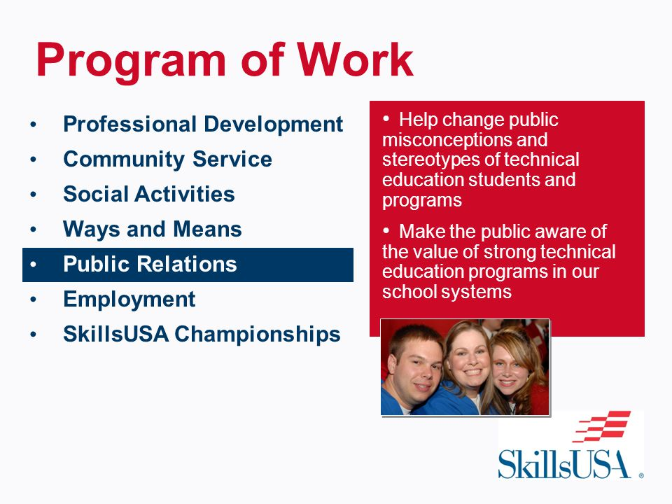 Program of Work Professional Development Community Service Social Activities Ways and Means Public Relations Employment SkillsUSA Championships Help change public misconceptions and stereotypes of technical education students and programs Make the public aware of the value of strong technical education programs in our school systems