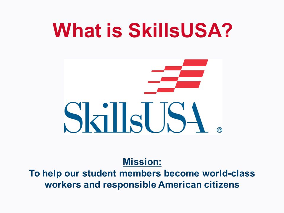 Mission: To help our student members become world-class workers and responsible American citizens What is SkillsUSA