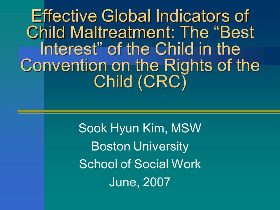 Effective Global Indicators of Child Maltreatment Effective Global Indicators of Child Maltreatment: The Best Interest of the Child in the Convention on the Rights of the Child (CRC) Sook Hyun Kim, MSW Boston University School of Social Work June, 2007