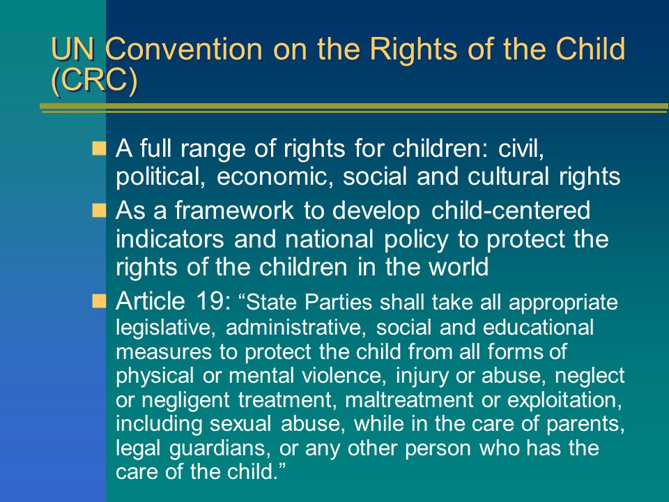 UN Convention on the Rights of the Child (CRC) A full range of rights for children: civil, political, economic, social and cultural rights As a framework to develop child-centered indicators and national policy to protect the rights of the children in the world Article 19: State Parties shall take all appropriate legislative, administrative, social and educational measures to protect the child from all forms of physical or mental violence, injury or abuse, neglect or negligent treatment, maltreatment or exploitation, including sexual abuse, while in the care of parents, legal guardians, or any other person who has the care of the child.