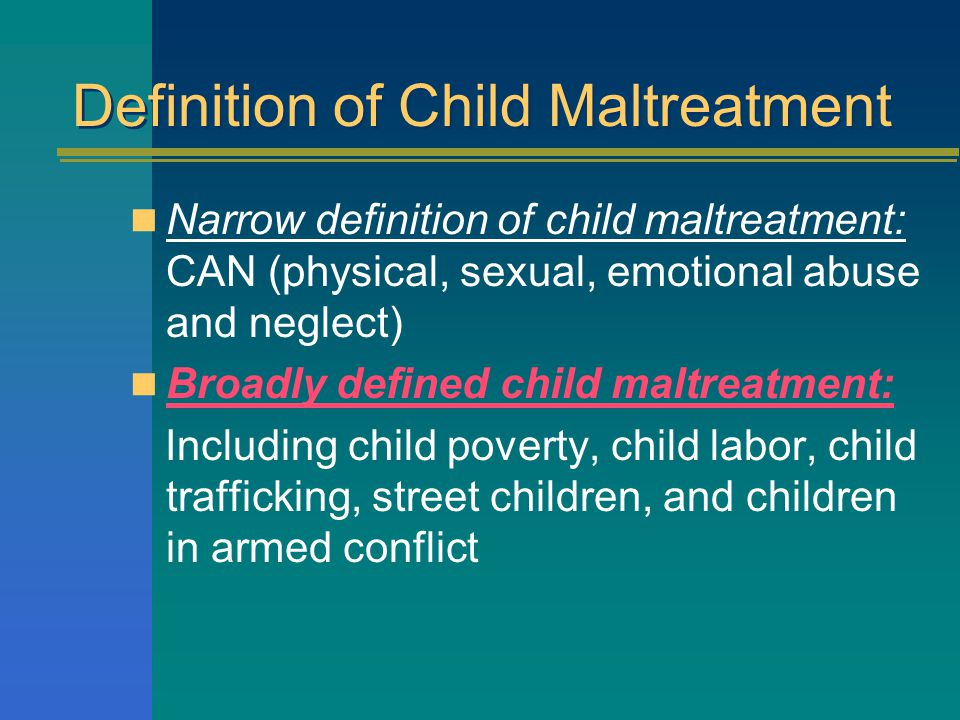 Definition of Child Maltreatment Narrow definition of child maltreatment: CAN (physical, sexual, emotional abuse and neglect) Broadly defined child maltreatment: Including child poverty, child labor, child trafficking, street children, and children in armed conflict