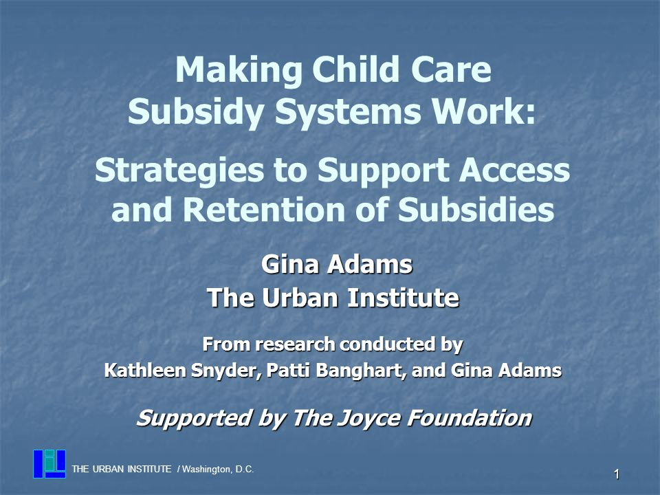 1 Gina Adams Gina Adams The Urban Institute From research conducted by Kathleen Snyder, Patti Banghart, and Gina Adams Supported by The Joyce Foundation Making Child Care Subsidy Systems Work: Strategies to Support Access and Retention of Subsidies THE URBAN INSTITUTE / Washington, D.C.