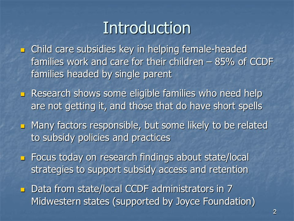 2 Introduction Child care subsidies key in helping female-headed families work and care for their children – 85% of CCDF families headed by single parent Child care subsidies key in helping female-headed families work and care for their children – 85% of CCDF families headed by single parent Research shows some eligible families who need help are not getting it, and those that do have short spells Research shows some eligible families who need help are not getting it, and those that do have short spells Many factors responsible, but some likely to be related to subsidy policies and practices Many factors responsible, but some likely to be related to subsidy policies and practices Focus today on research findings about state/local strategies to support subsidy access and retention Focus today on research findings about state/local strategies to support subsidy access and retention Data from state/local CCDF administrators in 7 Midwestern states (supported by Joyce Foundation) Data from state/local CCDF administrators in 7 Midwestern states (supported by Joyce Foundation)