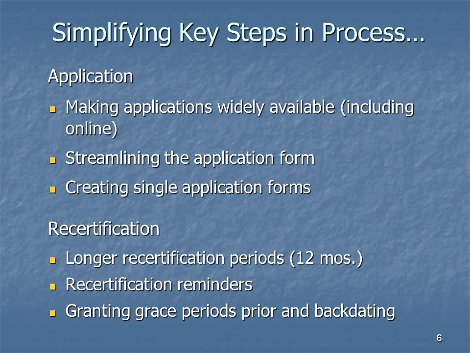 6 Simplifying Key Steps in Process… Application Making applications widely available (including online) Streamlining the application form Creating single application forms Recertification Longer recertification periods (12 mos.) Recertification reminders Granting grace periods prior and backdating