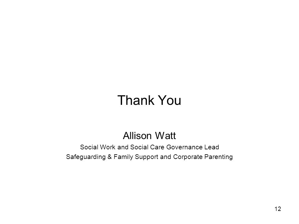 12 Thank You Allison Watt Social Work and Social Care Governance Lead Safeguarding & Family Support and Corporate Parenting