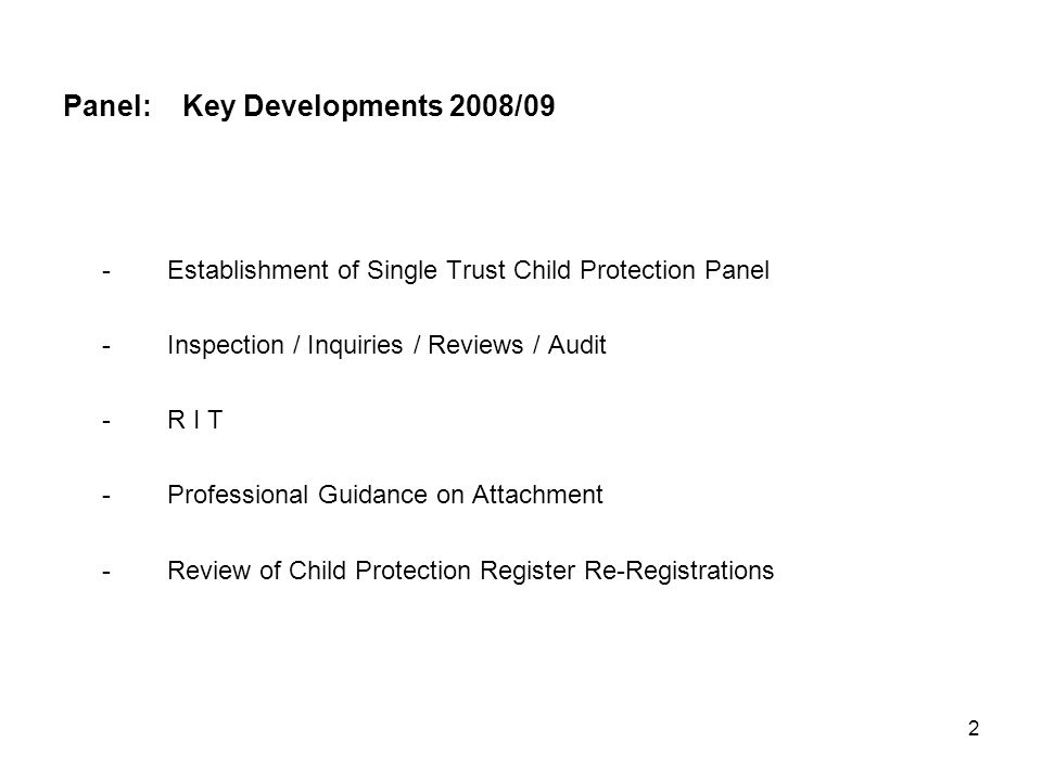 2 Panel: Key Developments 2008/09 -Establishment of Single Trust Child Protection Panel -Inspection / Inquiries / Reviews / Audit -R I T -Professional Guidance on Attachment -Review of Child Protection Register Re-Registrations