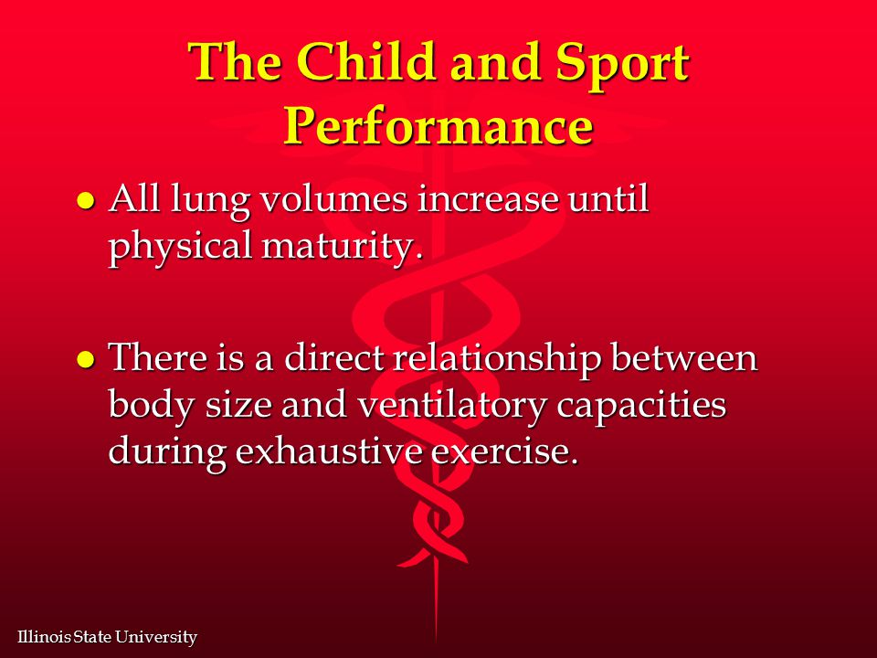Illinois State University The Child and Sport Performance l All lung volumes increase until physical maturity.