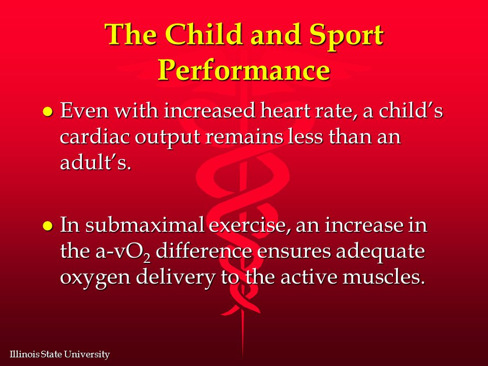Illinois State University The Child and Sport Performance l Even with increased heart rate, a child's cardiac output remains less than an adult's.