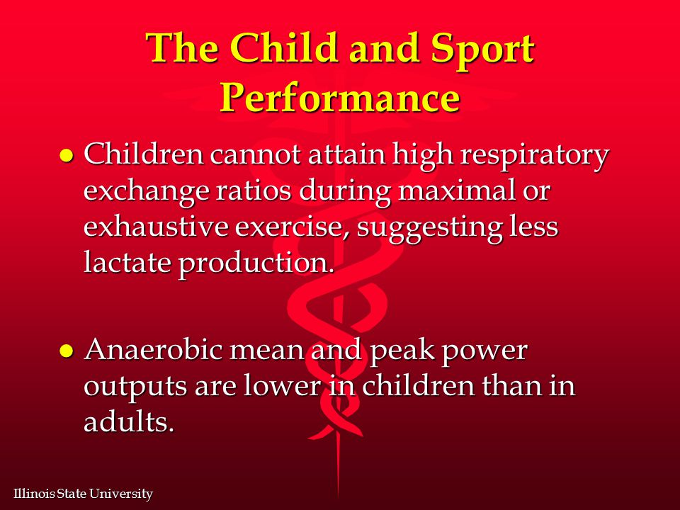 Illinois State University The Child and Sport Performance l Children cannot attain high respiratory exchange ratios during maximal or exhaustive exercise, suggesting less lactate production.