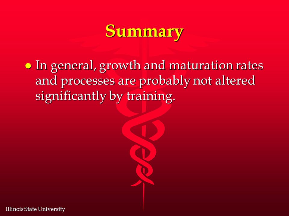 Illinois State University Summary l In general, growth and maturation rates and processes are probably not altered significantly by training.