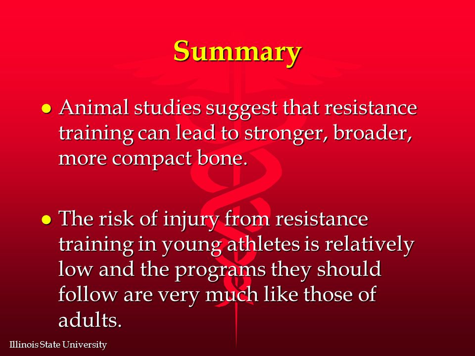 Illinois State University Summary l Animal studies suggest that resistance training can lead to stronger, broader, more compact bone.