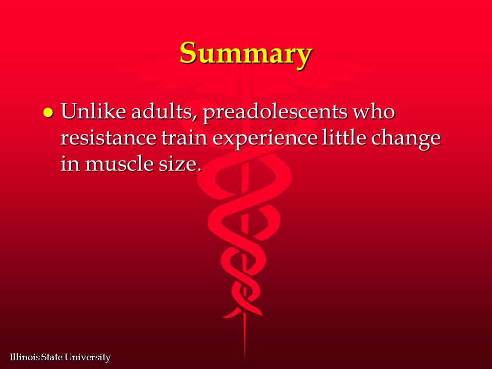 Illinois State University Summary l Unlike adults, preadolescents who resistance train experience little change in muscle size.
