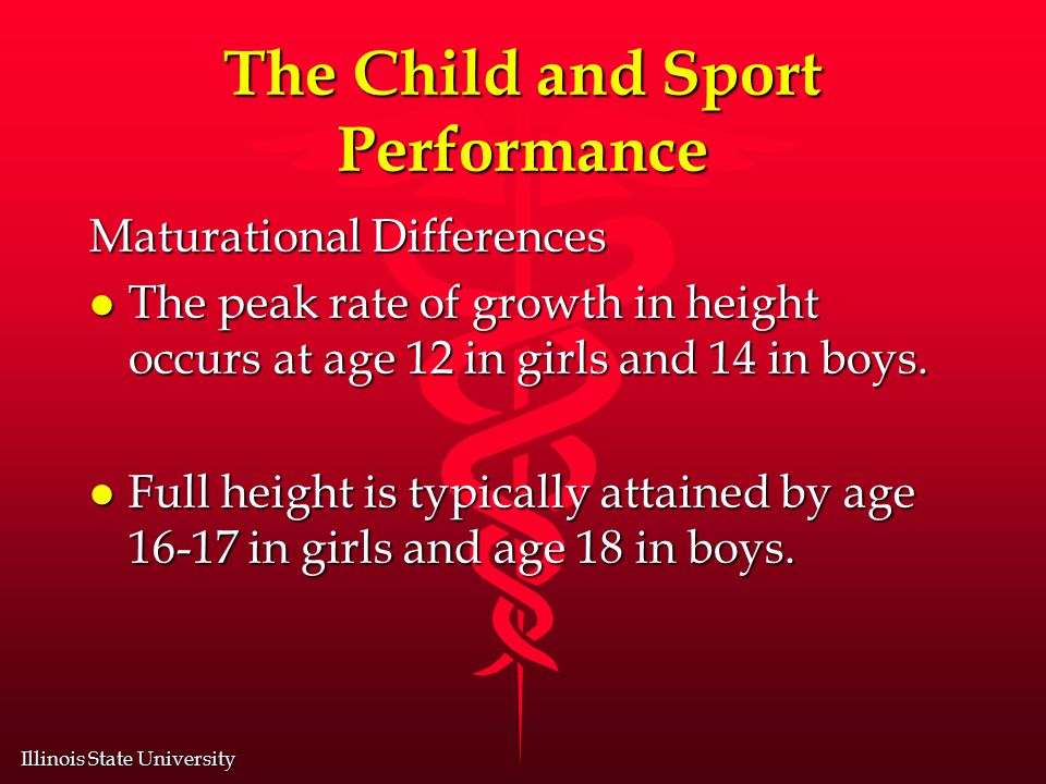 Illinois State University The Child and Sport Performance Maturational Differences l The peak rate of growth in height occurs at age 12 in girls and 14 in boys.