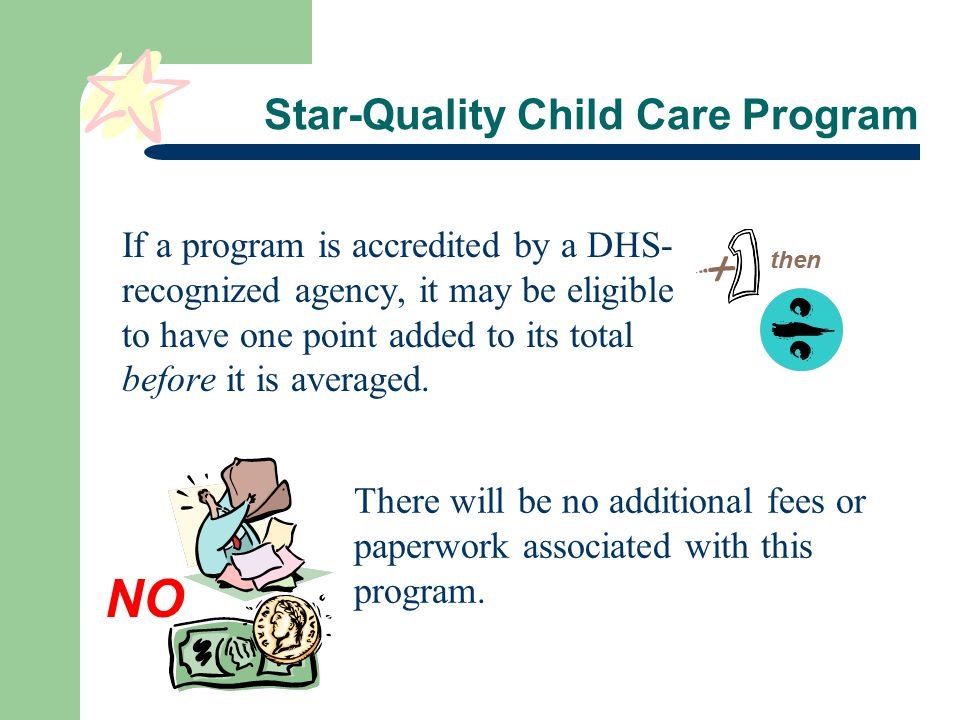 Star-Quality Child Care Program If a program is accredited by a DHS- recognized agency, it may be eligible to have one point added to its total before it is averaged.
