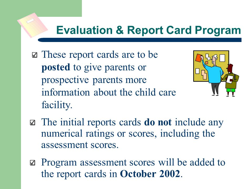 Evaluation & Report Card Program These report cards are to be posted to give parents or prospective parents more information about the child care facility.